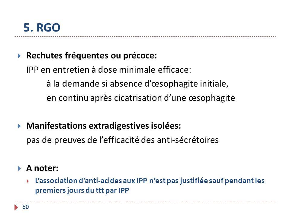 50 5. RGO Rechutes fréquentes ou précoce: IPP en entretien à dose minimale efficace: à la demande si absence dœsophagite initiale, en continu après ci