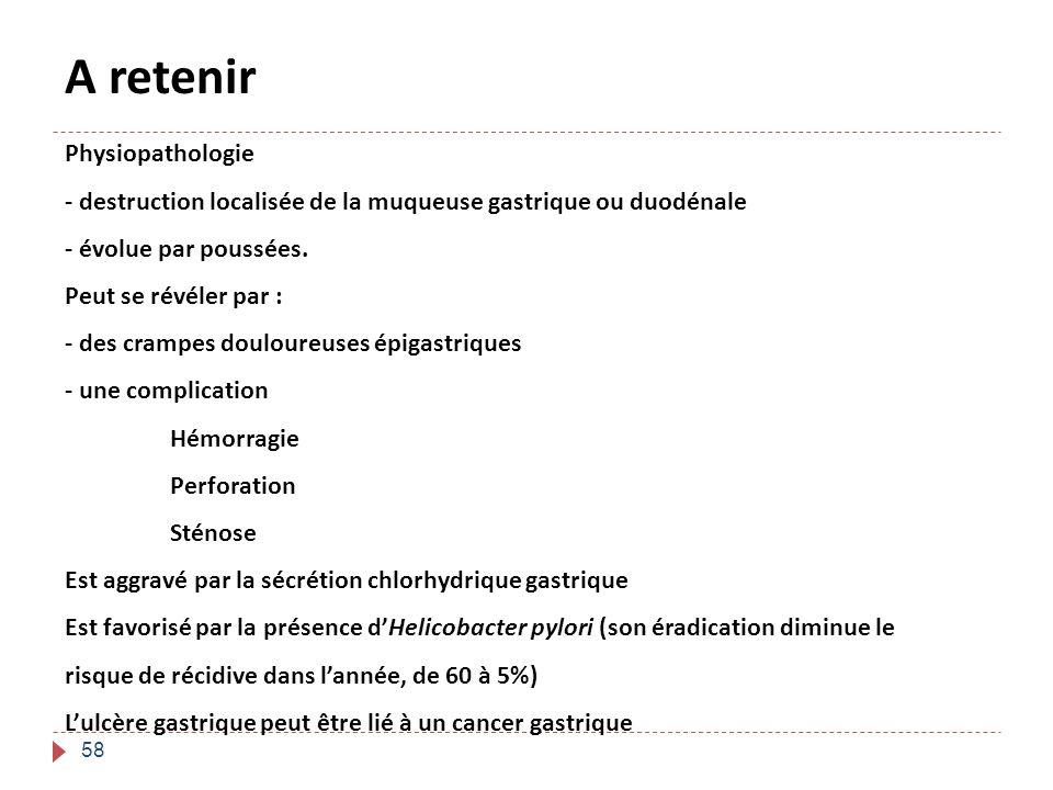 58 Physiopathologie - destruction localisée de la muqueuse gastrique ou duodénale - évolue par poussées. Peut se révéler par : - des crampes douloureu