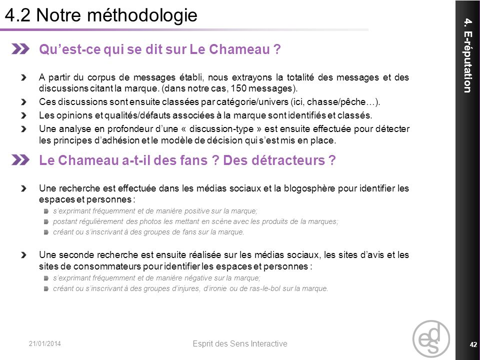 4.2 Notre méthodologie 21/01/2014 Esprit des Sens Interactive 42 4. E-réputation Quest-ce qui se dit sur Le Chameau ? A partir du corpus de messages é