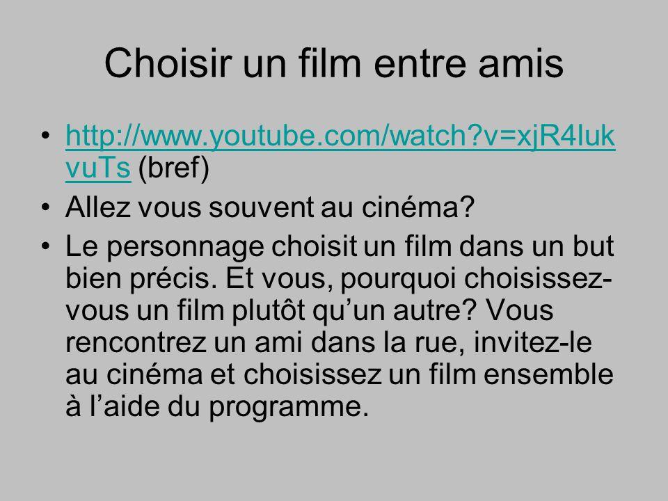 Choisir un film entre amis http://www.youtube.com/watch?v=xjR4luk vuTs (bref)http://www.youtube.com/watch?v=xjR4luk vuTs Allez vous souvent au cinéma?
