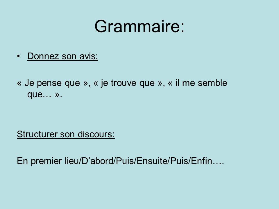 Grammaire: Donnez son avis: « Je pense que », « je trouve que », « il me semble que… ». Structurer son discours: En premier lieu/Dabord/Puis/Ensuite/P