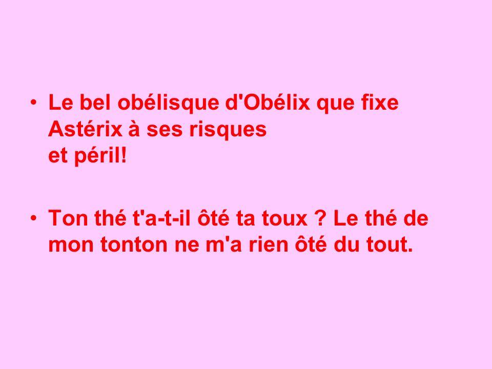 Le bel obélisque d'Obélix que fixe Astérix à ses risques et péril! Ton thé t'a-t-il ôté ta toux ? Le thé de mon tonton ne m'a rien ôté du tout.