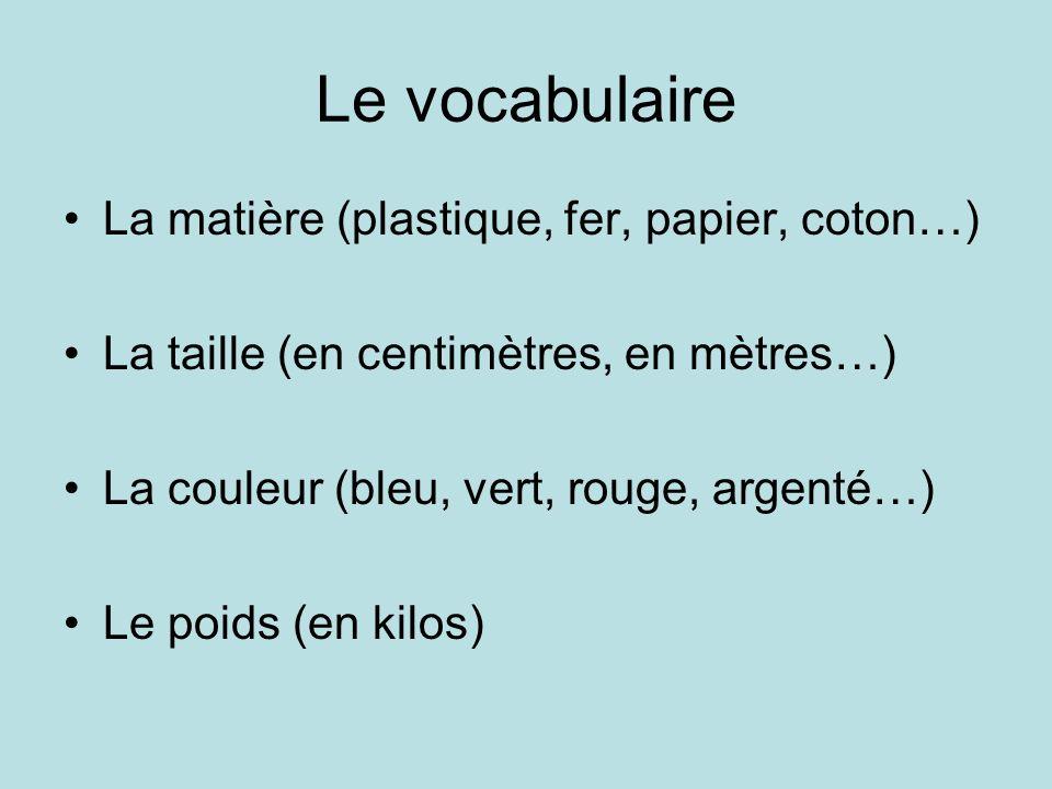 Le vocabulaire La matière (plastique, fer, papier, coton…) La taille (en centimètres, en mètres…) La couleur (bleu, vert, rouge, argenté…) Le poids (en kilos)