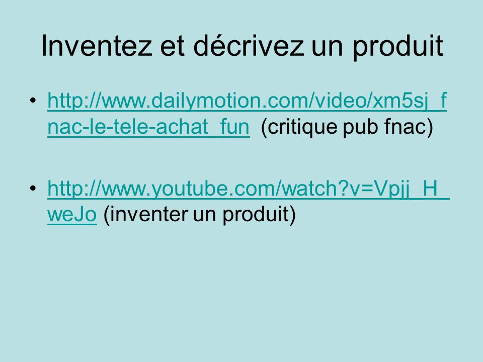 Inventez et décrivez un produit http://www.dailymotion.com/video/xm5sj_f nac-le-tele-achat_fun (critique pub fnac)http://www.dailymotion.com/video/xm5sj_f nac-le-tele-achat_fun http://www.youtube.com/watch v=Vpjj_H_ weJo (inventer un produit)http://www.youtube.com/watch v=Vpjj_H_ weJo