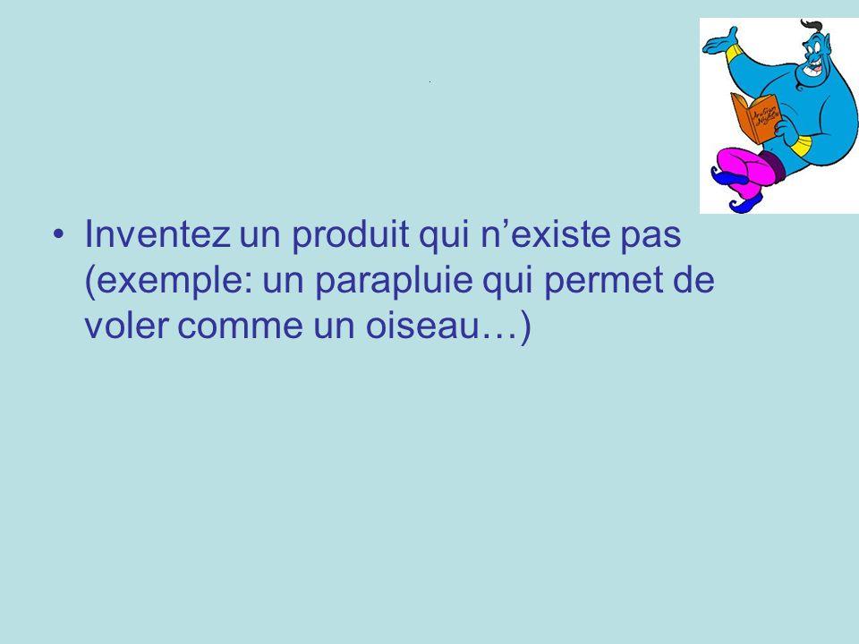 . Inventez un produit qui nexiste pas (exemple: un parapluie qui permet de voler comme un oiseau…)