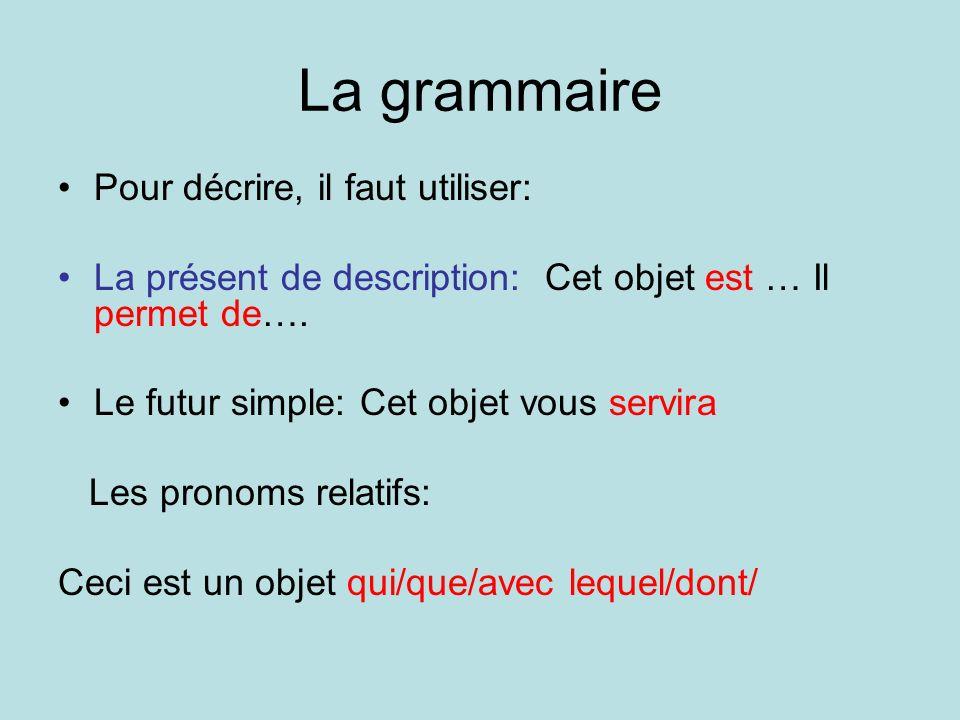 La grammaire Pour décrire, il faut utiliser: La présent de description: Cet objet est … Il permet de….