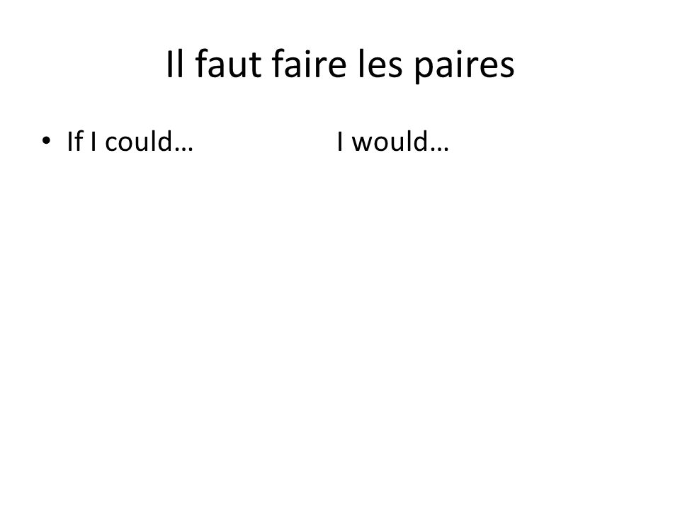 Il faut faire les paires If I could… I would…