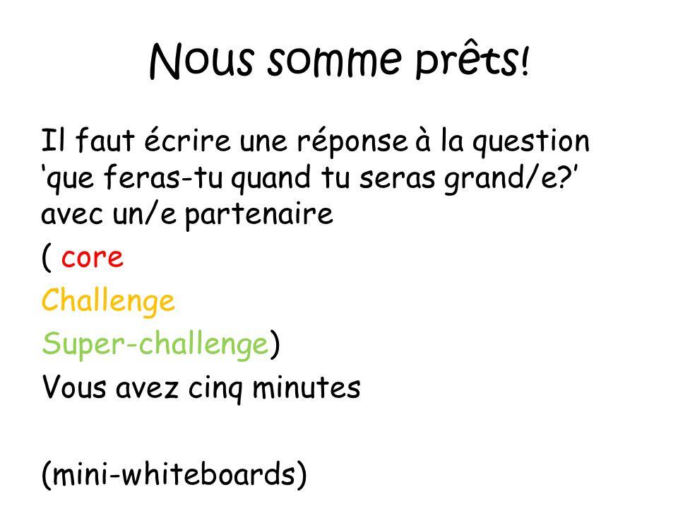 Nous somme prêts! Il faut écrire une réponse à la question que feras-tu quand tu seras grand/e? avec un/e partenaire ( core Challenge Super-challenge)