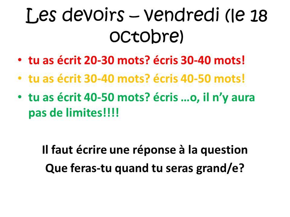Les devoirs – vendredi (le 18 octobre) tu as écrit 20-30 mots? écris 30-40 mots! tu as écrit 30-40 mots? écris 40-50 mots! tu as écrit 40-50 mots? écr
