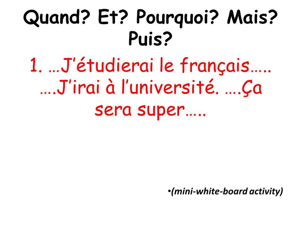 Quand? Et? Pourquoi? Mais? Puis? 1. …Jétudierai le français….. ….Jirai à luniversité. ….Ça sera super….. (mini-white-board activity)