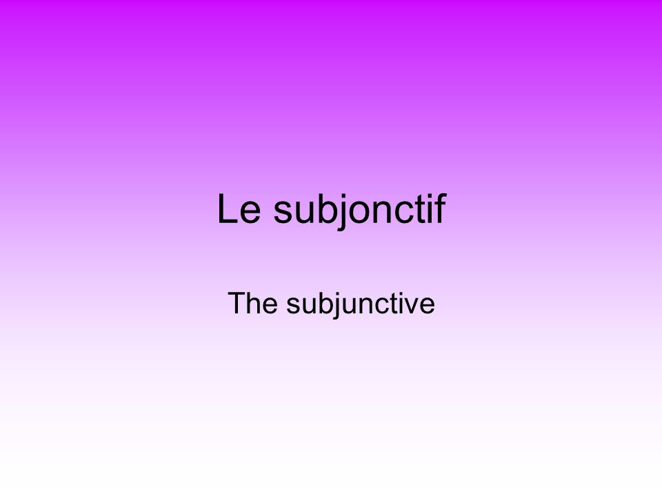 Le subjonctif The subjunctive