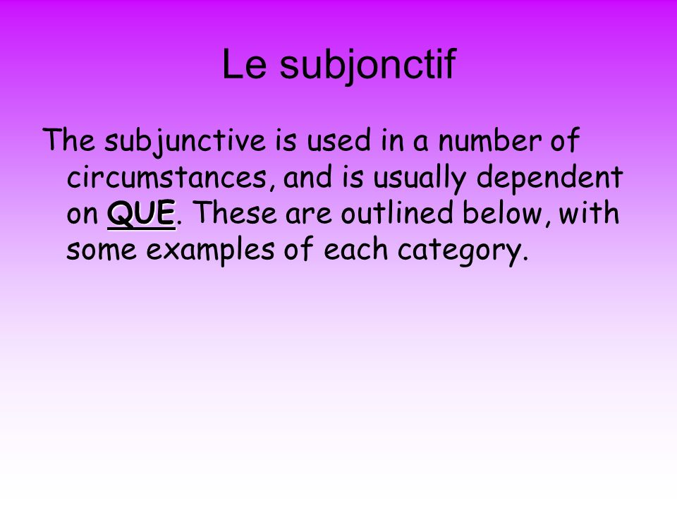 Le subjonctif QUE The subjunctive is used in a number of circumstances, and is usually dependent on QUE.