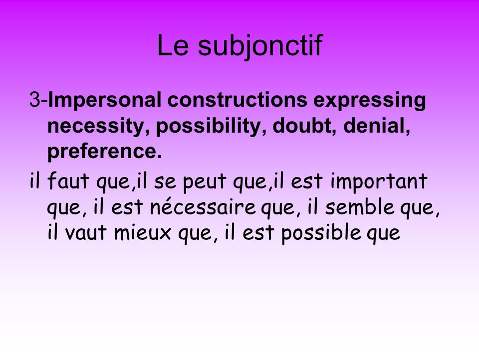 Le subjonctif 3-Impersonal constructions expressing necessity, possibility, doubt, denial, preference.