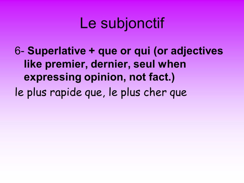 Le subjonctif 6- Superlative + que or qui (or adjectives like premier, dernier, seul when expressing opinion, not fact.) le plus rapide que, le plus c