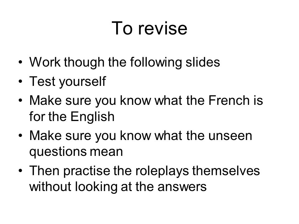 To revise Work though the following slides Test yourself Make sure you know what the French is for the English Make sure you know what the unseen questions mean Then practise the roleplays themselves without looking at the answers
