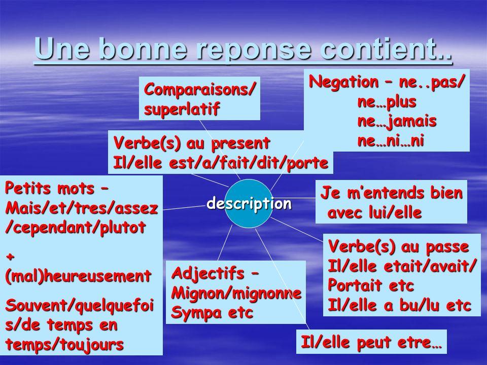 Une bonne reponse contient.. description Verbe(s) au present Il/elle est/a/fait/dit/porte Verbe(s) au passe Il/elle etait/avait/ Portait etc Il/elle a