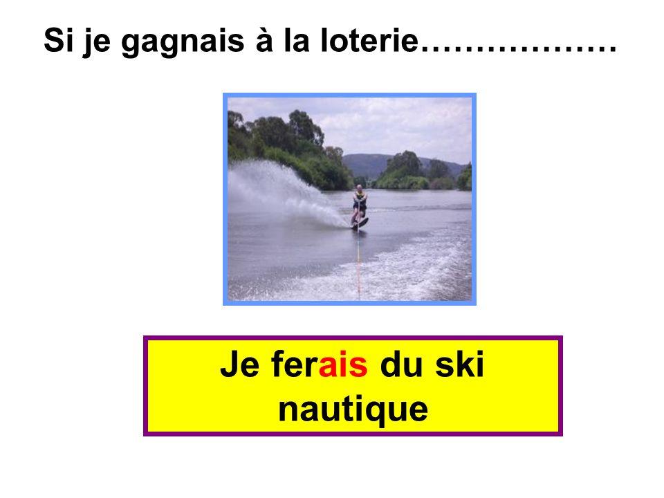 Je ferais du ski nautique Si je gagnais à la loterie………………