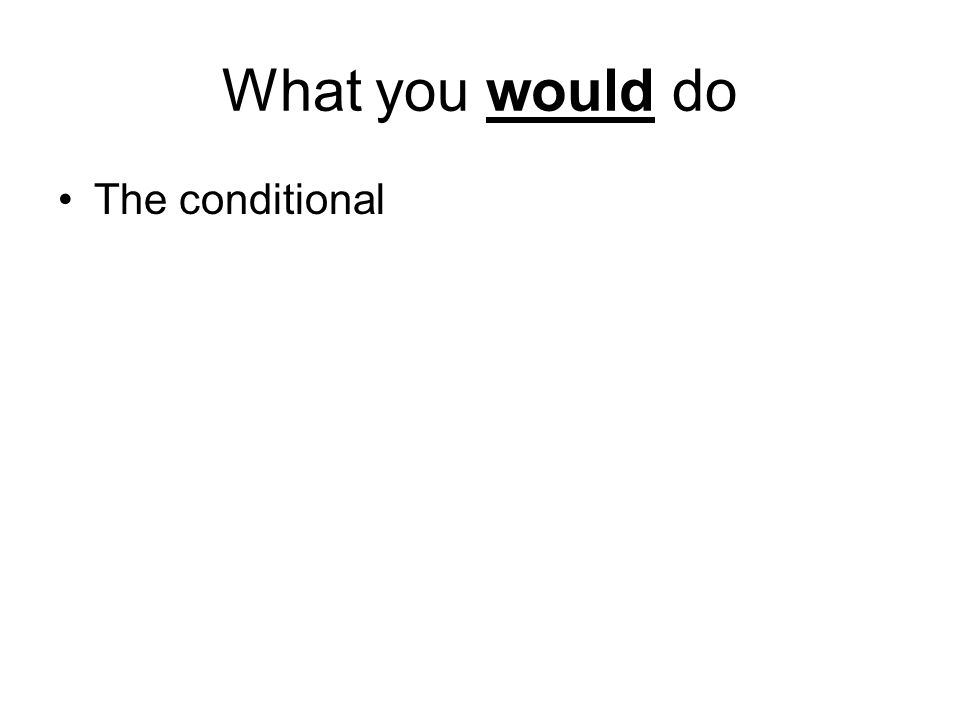 What you would do The conditional
