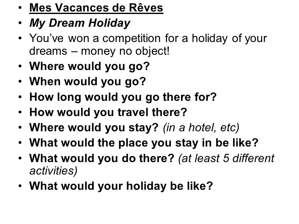 Mes Vacances de Rêves My Dream Holiday Youve won a competition for a holiday of your dreams – money no object! Where would you go? When would you go?