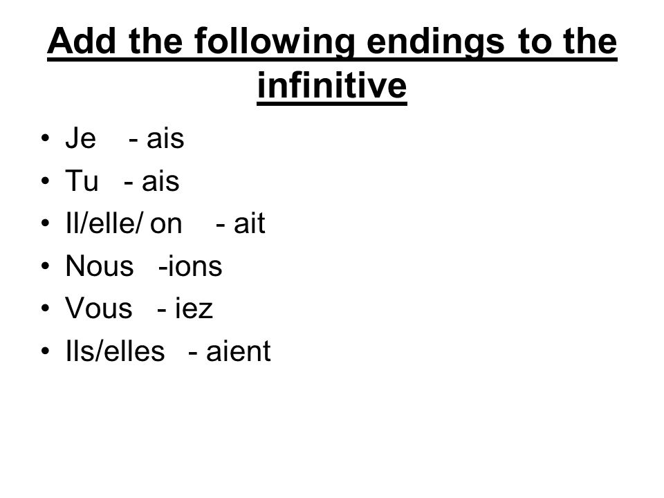Add the following endings to the infinitive Je - ais Tu - ais Il/elle/ on - ait Nous -ions Vous - iez Ils/elles - aient