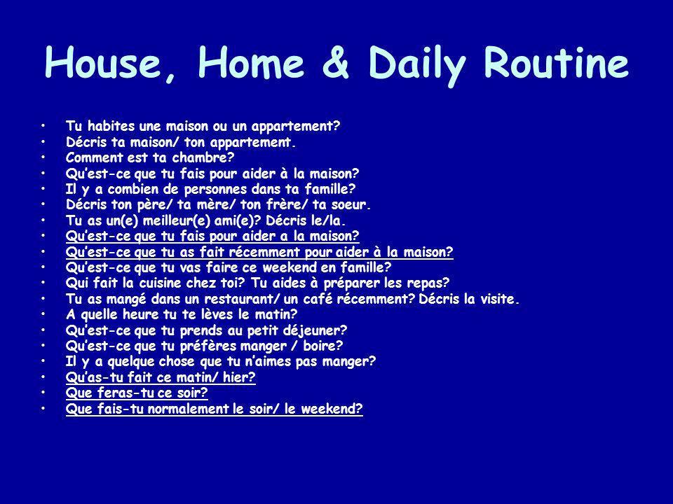 House, Home & Daily Routine Tu habites une maison ou un appartement? Décris ta maison/ ton appartement. Comment est ta chambre? Quest-ce que tu fais p