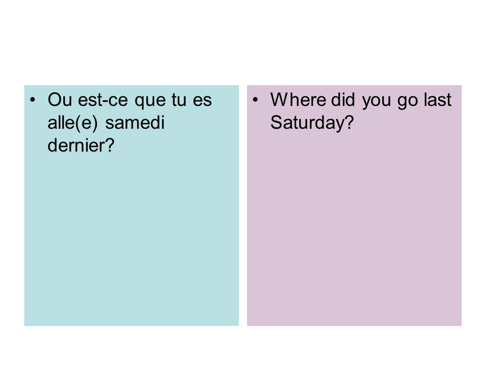 Ou est-ce que tu es alle(e) samedi dernier? Where did you go last Saturday?