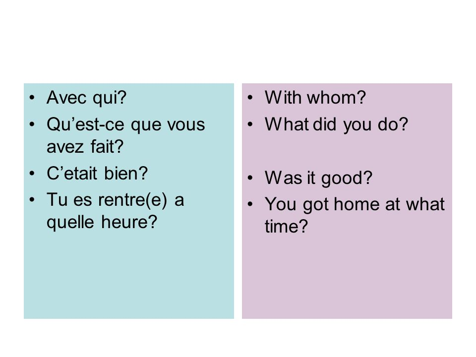 Avec qui? Quest-ce que vous avez fait? Cetait bien? Tu es rentre(e) a quelle heure? With whom? What did you do? Was it good? You got home at what time