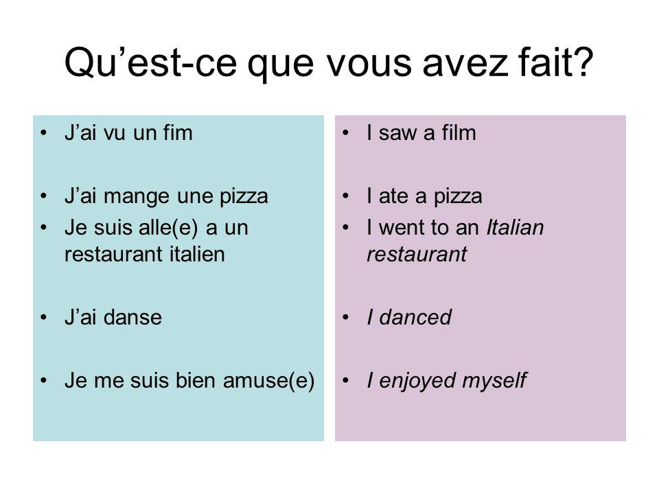 Quest-ce que vous avez fait? Jai vu un fim Jai mange une pizza Je suis alle(e) a un restaurant italien Jai danse Je me suis bien amuse(e) I saw a film