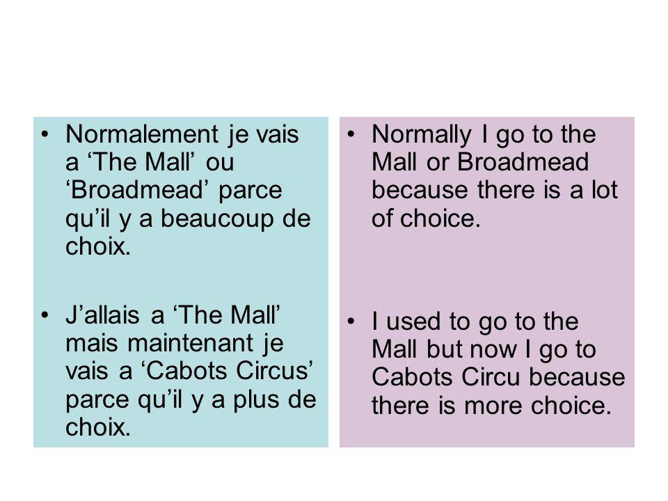 Normalement je vais a The Mall ou Broadmead parce quil y a beaucoup de choix. Jallais a The Mall mais maintenant je vais a Cabots Circus parce quil y
