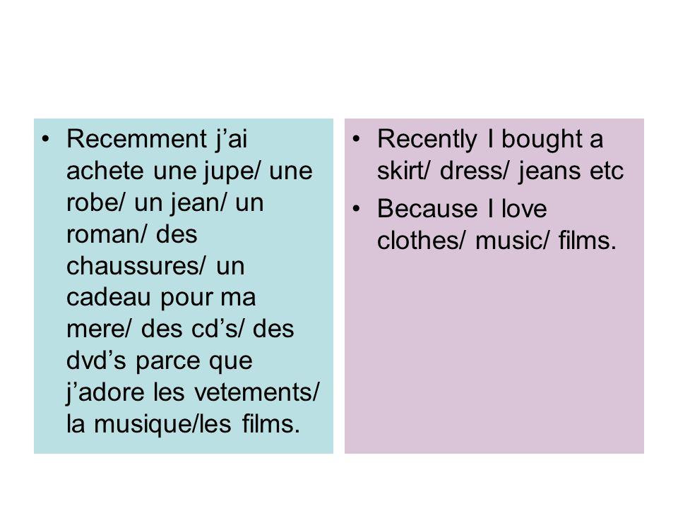 Recemment jai achete une jupe/ une robe/ un jean/ un roman/ des chaussures/ un cadeau pour ma mere/ des cds/ des dvds parce que jadore les vetements/