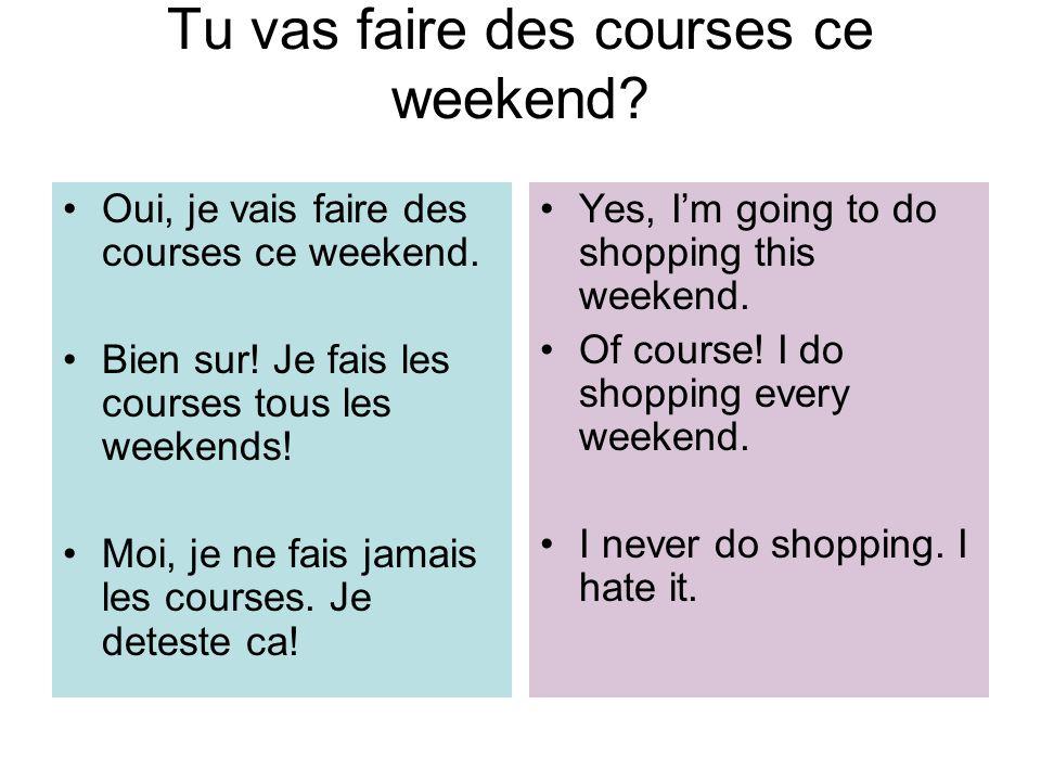 Tu vas faire des courses ce weekend? Oui, je vais faire des courses ce weekend. Bien sur! Je fais les courses tous les weekends! Moi, je ne fais jamai