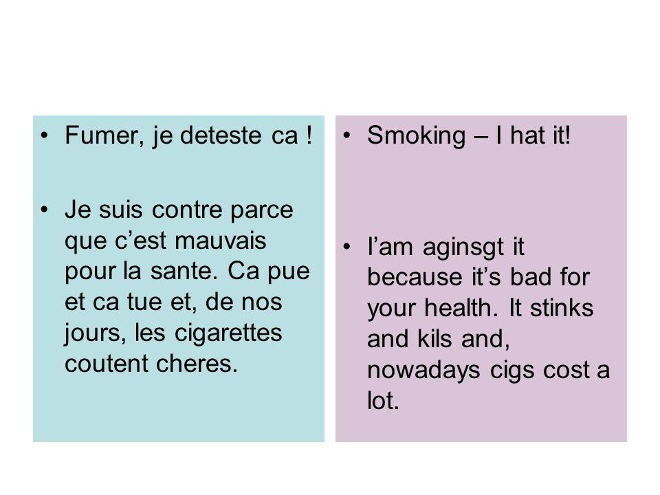 Fumer, je deteste ca ! Je suis contre parce que cest mauvais pour la sante. Ca pue et ca tue et, de nos jours, les cigarettes coutent cheres. Smoking