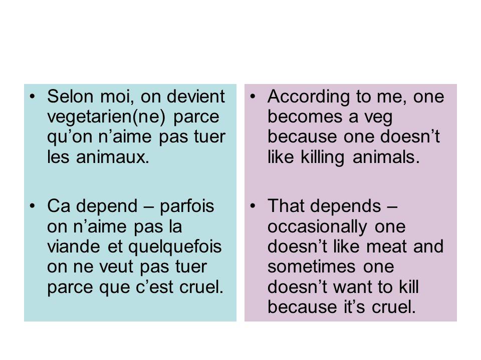 Selon moi, on devient vegetarien(ne) parce quon naime pas tuer les animaux. Ca depend – parfois on naime pas la viande et quelquefois on ne veut pas t
