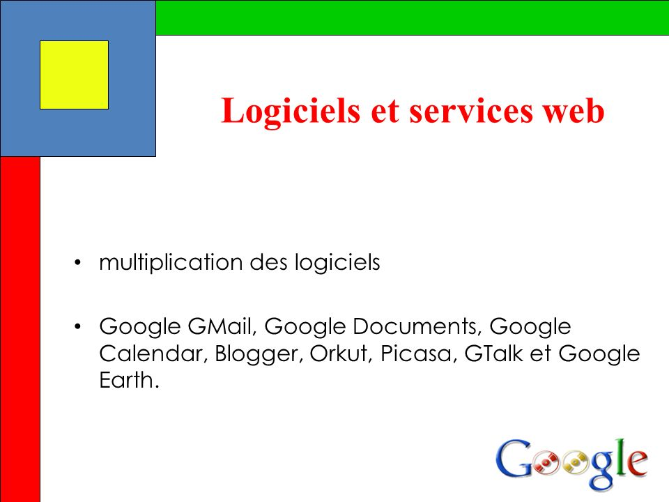 Logiciels et services web multiplication des logiciels Google GMail, Google Documents, Google Calendar, Blogger, Orkut, Picasa, GTalk et Google Earth.