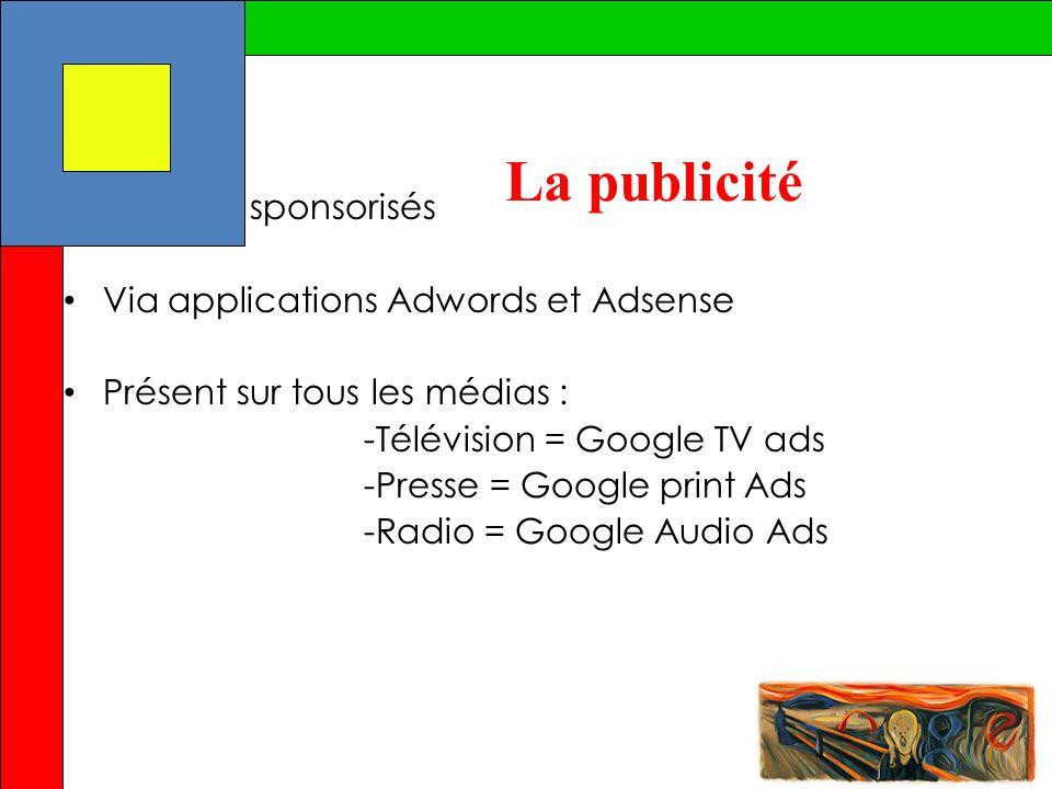 La publicité Via liens sponsorisés Via applications Adwords et Adsense Présent sur tous les médias : -Télévision = Google TV ads -Presse = Google prin