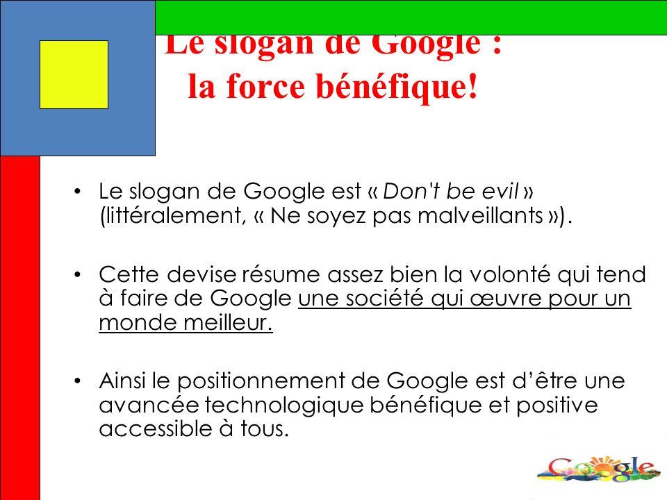 Le slogan de Google : la force bénéfique! Le slogan de Google est « Don't be evil » (littéralement, « Ne soyez pas malveillants »). Cette devise résum