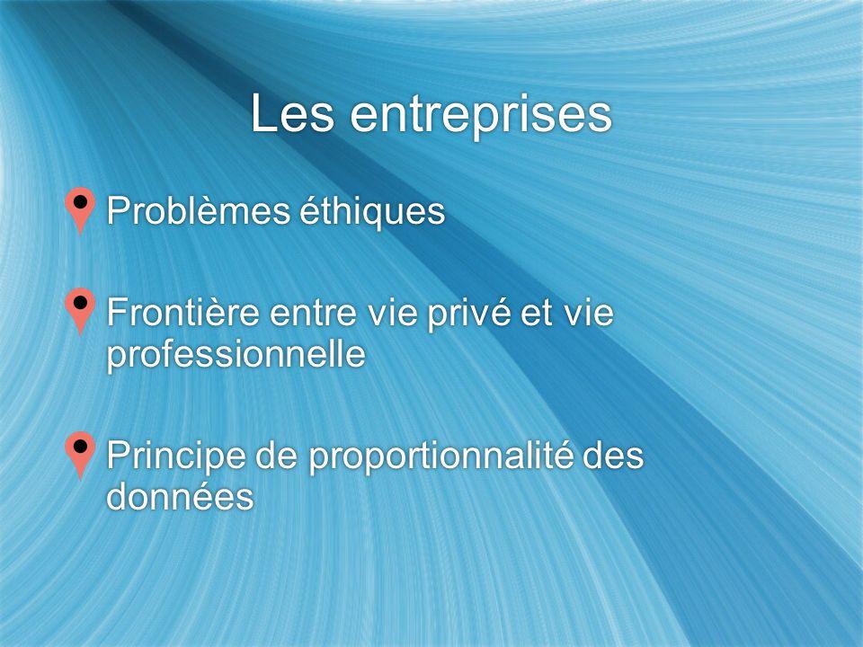 Les entreprises Problèmes éthiques Frontière entre vie privé et vie professionnelle Principe de proportionnalité des données Problèmes éthiques Frontière entre vie privé et vie professionnelle Principe de proportionnalité des données
