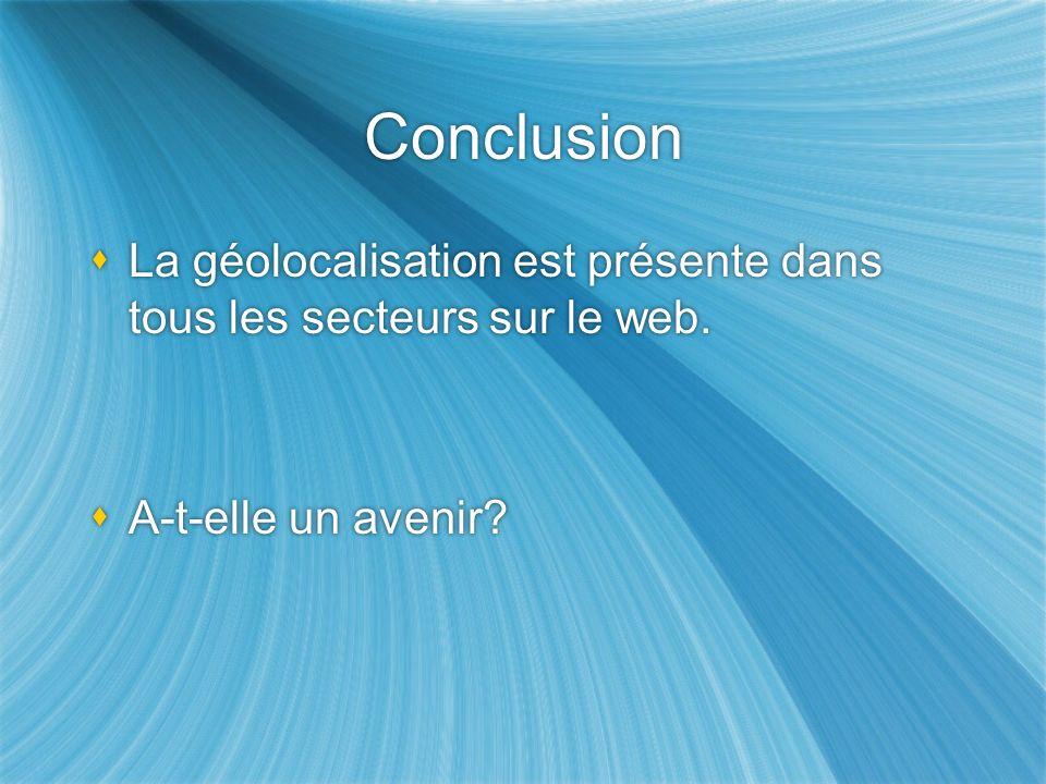 Conclusion La géolocalisation est présente dans tous les secteurs sur le web.