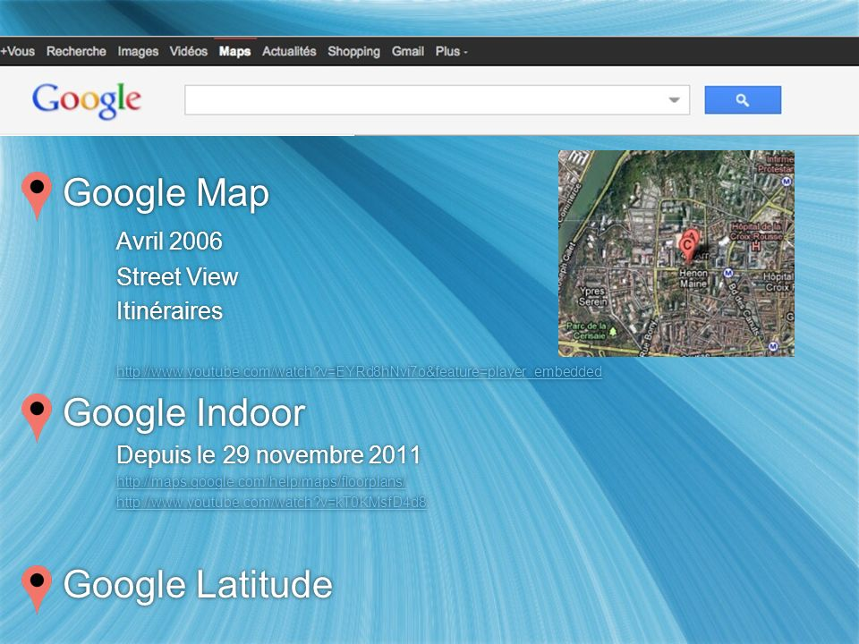 Google Map Avril 2006 Street View Itinéraires http://www.youtube.com/watch?v=EYRd8hNvi7o&feature=player_embedded Google Indoor Depuis le 29 novembre 2