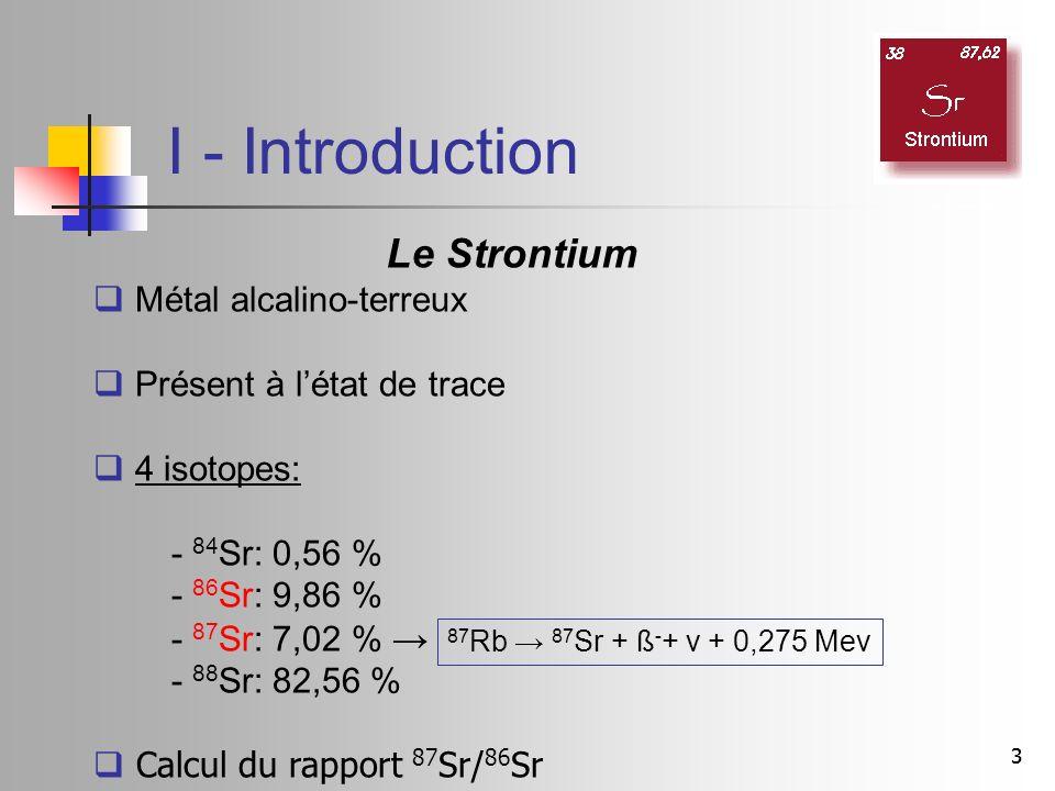 33 I - Introduction Le Strontium Métal alcalino-terreux Présent à létat de trace 4 isotopes: - 84 Sr: 0,56 % - 86 Sr: 9,86 % - 87 Sr: 7,02 % - 88 Sr: