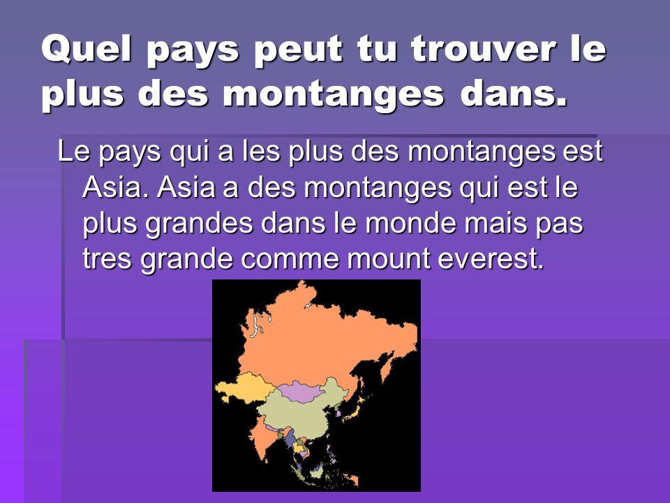 Quel pays peut tu trouver le plus des montanges dans. Le pays qui a les plus des montanges est Asia. Asia a des montanges qui est le plus grandes dans