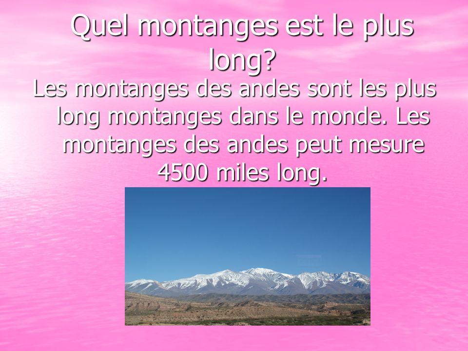 Quel montanges est le plus long? Les montanges des andes sont les plus long montanges dans le monde. Les montanges des andes peut mesure 4500 miles lo