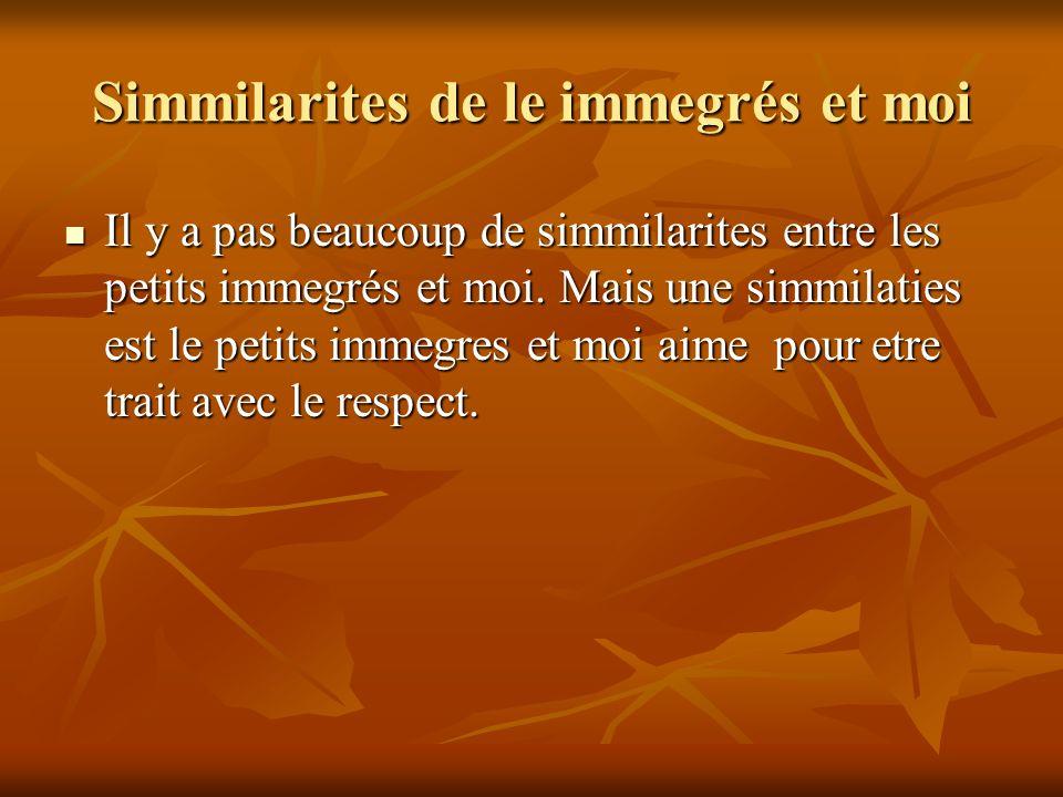 Simmilarites de le immegrés et moi Il y a pas beaucoup de simmilarites entre les petits immegrés et moi.