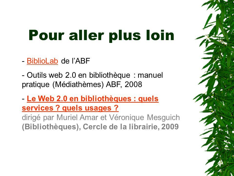 Pour aller plus loin - BiblioLab de lABFBiblioLab - Outils web 2.0 en bibliothèque : manuel pratique (Médiathèmes) ABF, 2008 - Le Web 2.0 en bibliothè