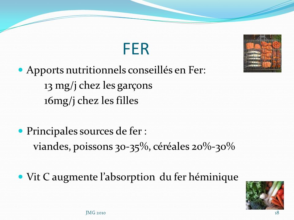 FER Apports nutritionnels conseillés en Fer: 13 mg/j chez les garçons 16mg/j chez les filles Principales sources de fer : viandes, poissons 30-35%, cé