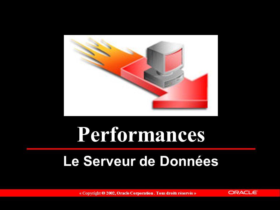 « Copyright 2002, Oracle Corporation. Tous droits réservés » Performances Le Serveur de Données