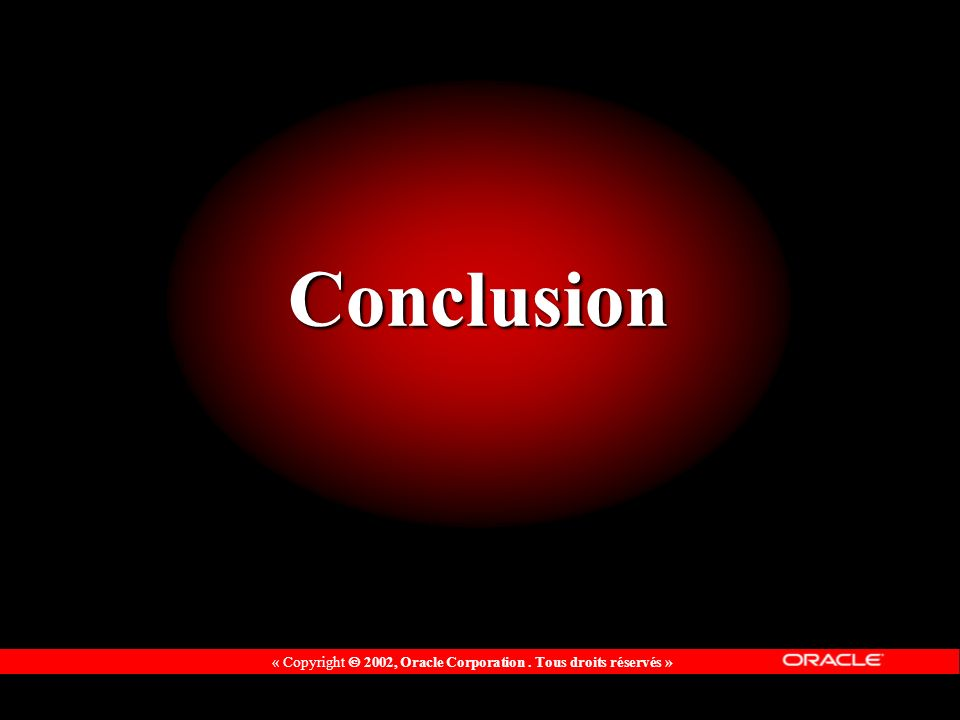 « Copyright 2002, Oracle Corporation. Tous droits réservés » Conclusion