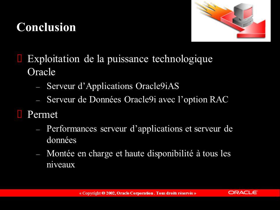 Conclusion Exploitation de la puissance technologique Oracle – Serveur dApplications Oracle9iAS – Serveur de Données Oracle9i avec loption RAC Permet – Performances serveur dapplications et serveur de données – Montée en charge et haute disponibilité à tous les niveaux