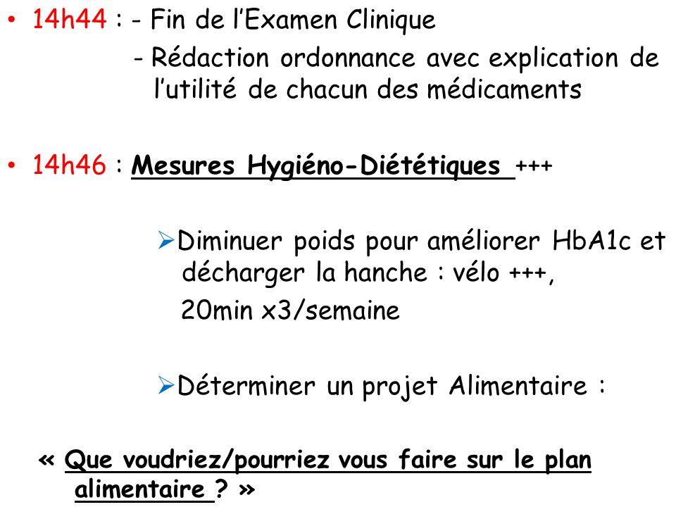 14h44 : - Fin de lExamen Clinique - Rédaction ordonnance avec explication de lutilité de chacun des médicaments 14h46 : Mesures Hygiéno-Diététiques ++