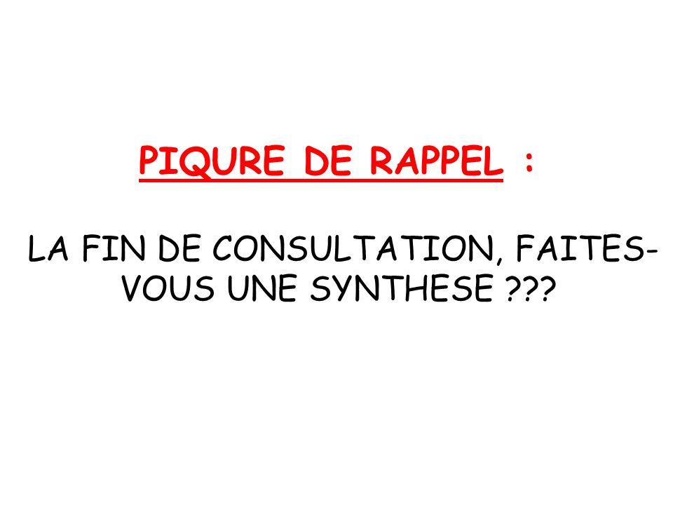 PIQURE DE RAPPEL : LA FIN DE CONSULTATION, FAITES- VOUS UNE SYNTHESE ???